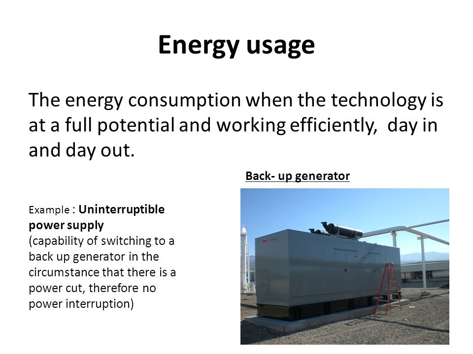 Energy usage The energy consumption when the technology is at a full potential and working efficiently, day in and day out. Example : Uninterruptible