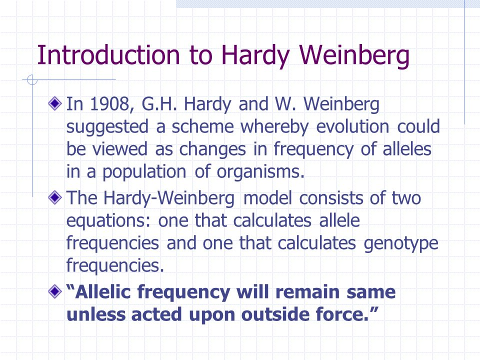 Introduction to Hardy Weinberg In 1908, G.H. Hardy and W. Weinberg suggested a scheme whereby evolution could be viewed as changes in frequency of all