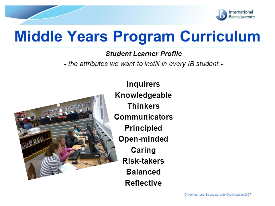 © International Baccalaureate Organization 2007 Middle Years Program Curriculum Student Learner Profile - the attributes we want to instill in every I