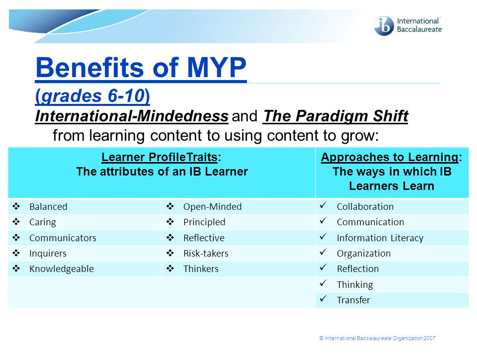 © International Baccalaureate Organization 2007 Benefits of MYP (grades 6-10) International-Mindedness and The Paradigm Shift from learning content to
