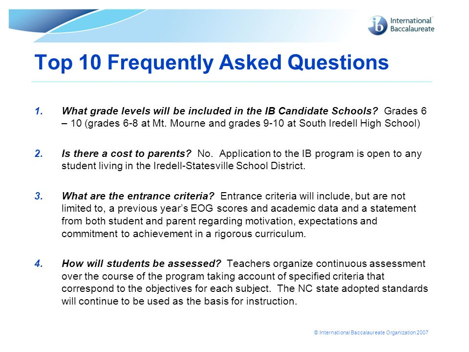 © International Baccalaureate Organization 2007 Top 10 Frequently Asked Questions 1.What grade levels will be included in the IB Candidate Schools? Gr