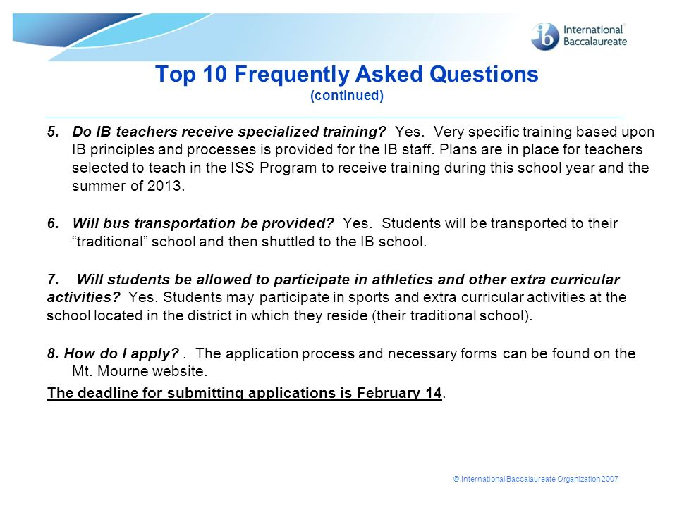 © International Baccalaureate Organization 2007 Top 10 Frequently Asked Questions (continued) 5.Do IB teachers receive specialized training? Yes. Very