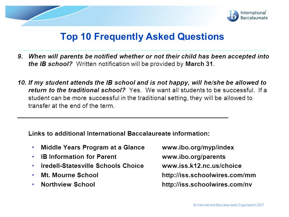 © International Baccalaureate Organization 2007 Top 10 Frequently Asked Questions 9.When will parents be notified whether or not their child has been