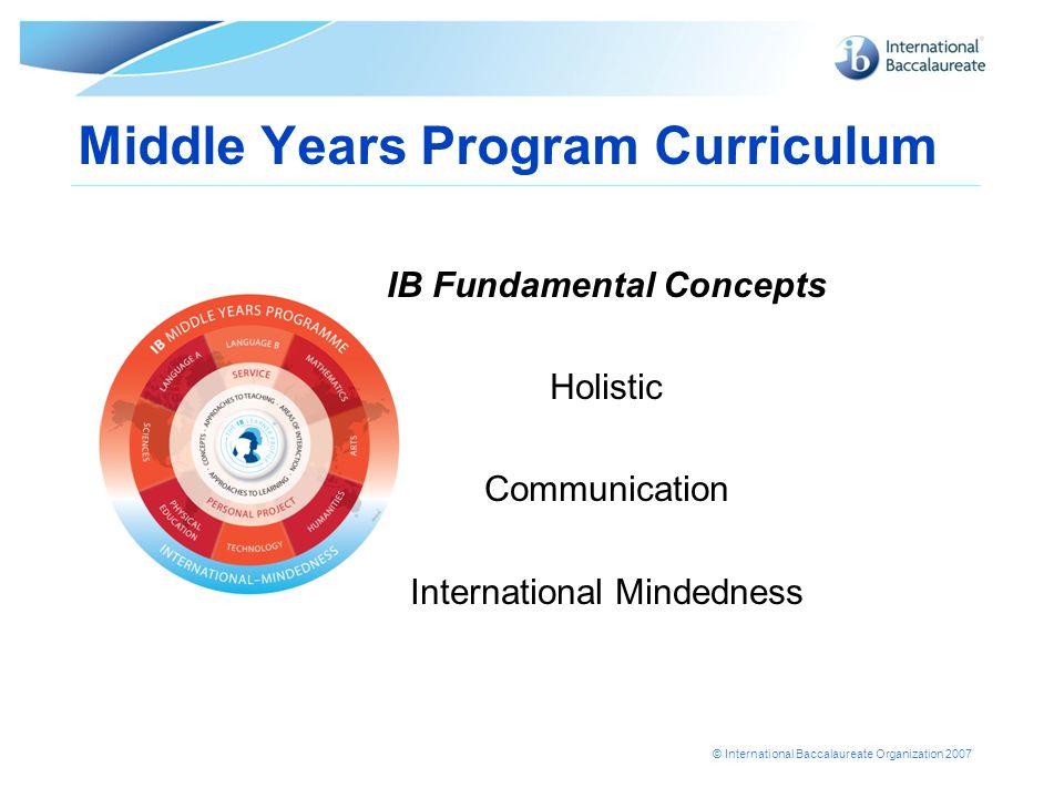 © International Baccalaureate Organization 2007 Middle Years Program Curriculum IB Fundamental Concepts Holistic Communication International Mindednes