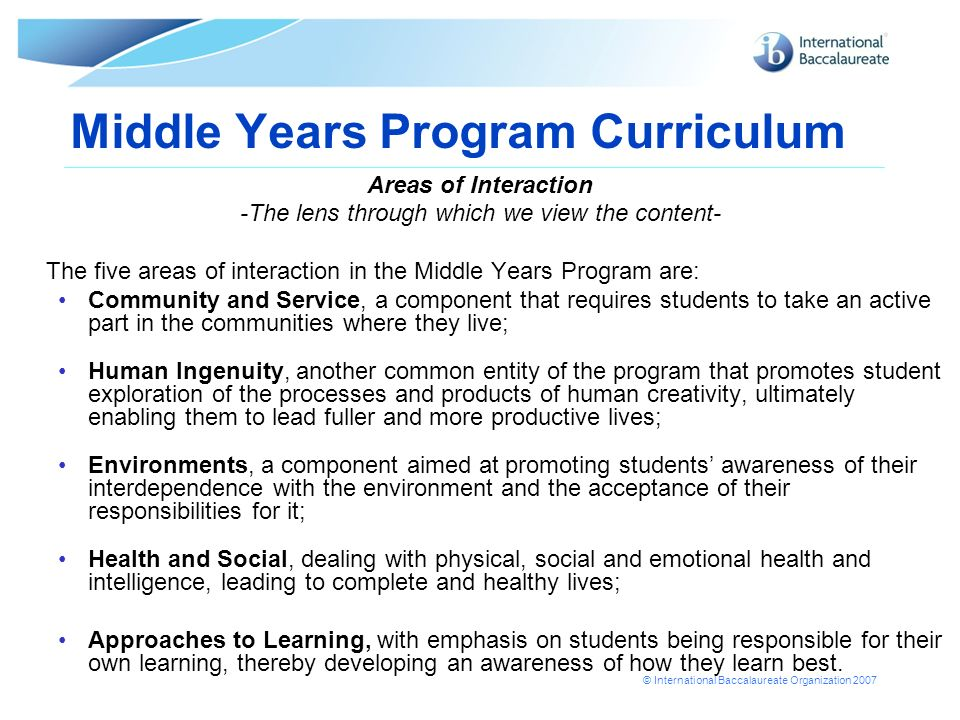 © International Baccalaureate Organization 2007 Middle Years Program Curriculum Areas of Interaction -The lens through which we view the content- The