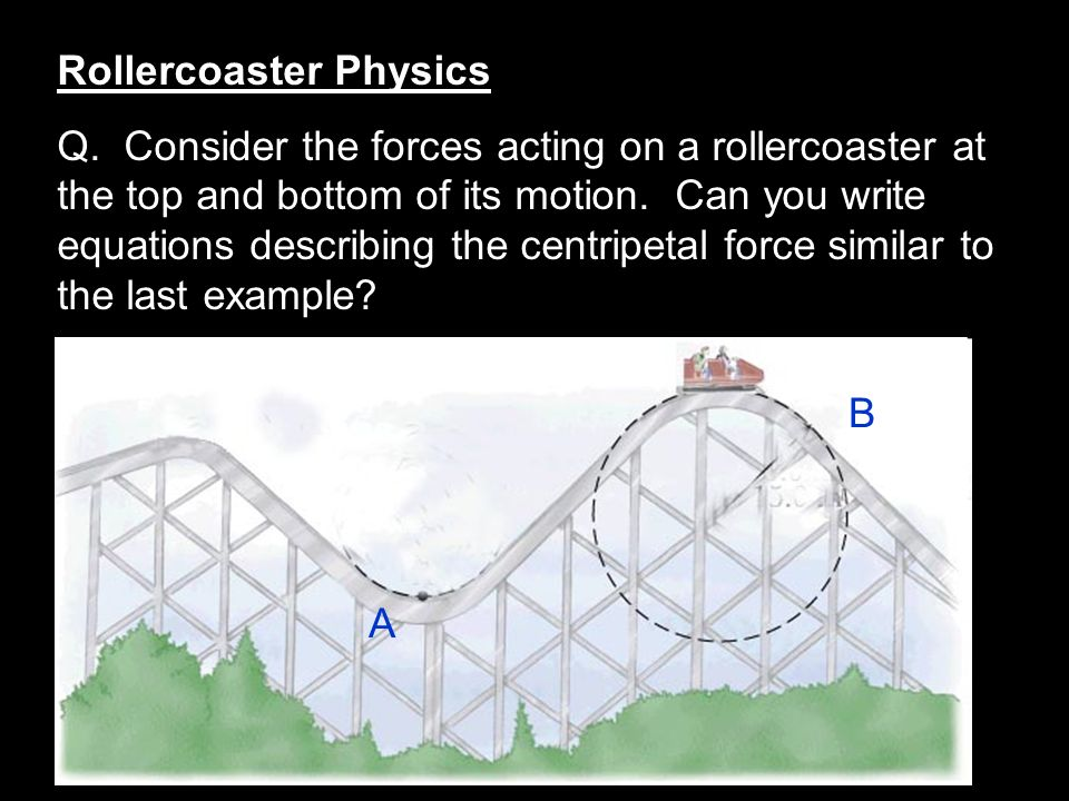 Rollercoaster Physics Q. Consider the forces acting on a rollercoaster at the top and bottom of its motion. Can you write equations describing the cen