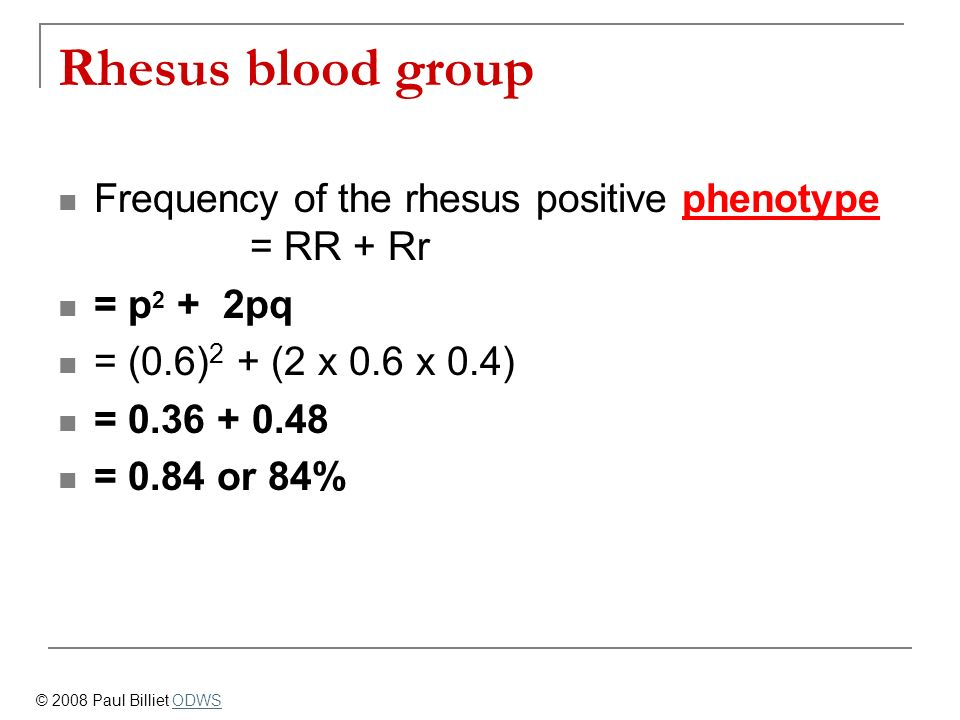 Rhesus blood group Frequency of the rhesus positive phenotype = RR + Rr = p 2 + 2pq = (0.6) 2 + (2 x 0.6 x 0.4) = 0.36 + 0.48 = 0.84 or 84% © 2008 Pau