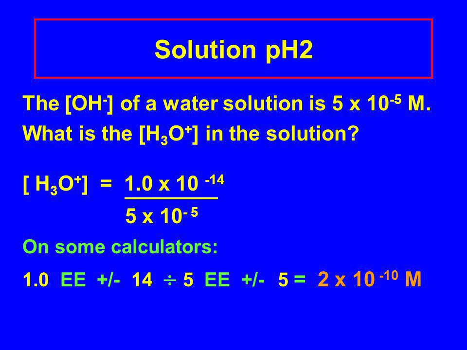 Solution pH2 The [OH - ] of a water solution is 5 x 10 -5 M.