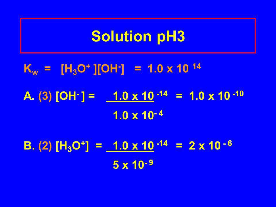 Solution pH3 K w = [H 3 O + ][OH - ] = 1.0 x 10 14 A. (3) [OH - ] = 1.0 x 10 -14 = 1.0 x 10 -10 1.0 x 10 - 4 B. (2) [H 3 O + ] = 1.0 x 10 -14 = 2 x 10