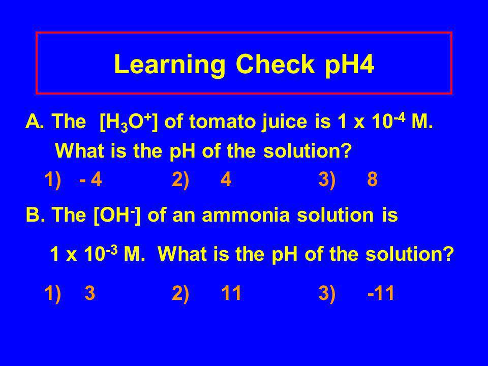 Learning Check pH4 A. The [H 3 O + ] of tomato juice is 1 x 10 -4 M. What is the pH of the solution? 1) - 42)43)8 B. The [OH - ] of an ammonia solutio