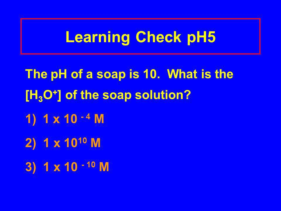 Learning Check pH5 The pH of a soap is 10. What is the [H 3 O + ] of the soap solution? 1) 1 x 10 - 4 M 2) 1 x 10 10 M 3) 1 x 10 - 10 M