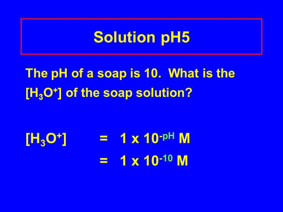 Solution pH5 The pH of a soap is 10. What is the [H 3 O + ] of the soap solution? [H 3 O + ] = 1 x 10 -pH M = 1 x 10 -10 M