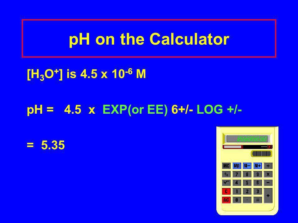 pH on the Calculator [H 3 O + ] is 4.5 x 10 -6 M pH = 4.5 x EXP(or EE) 6+/- LOG +/- = 5.35
