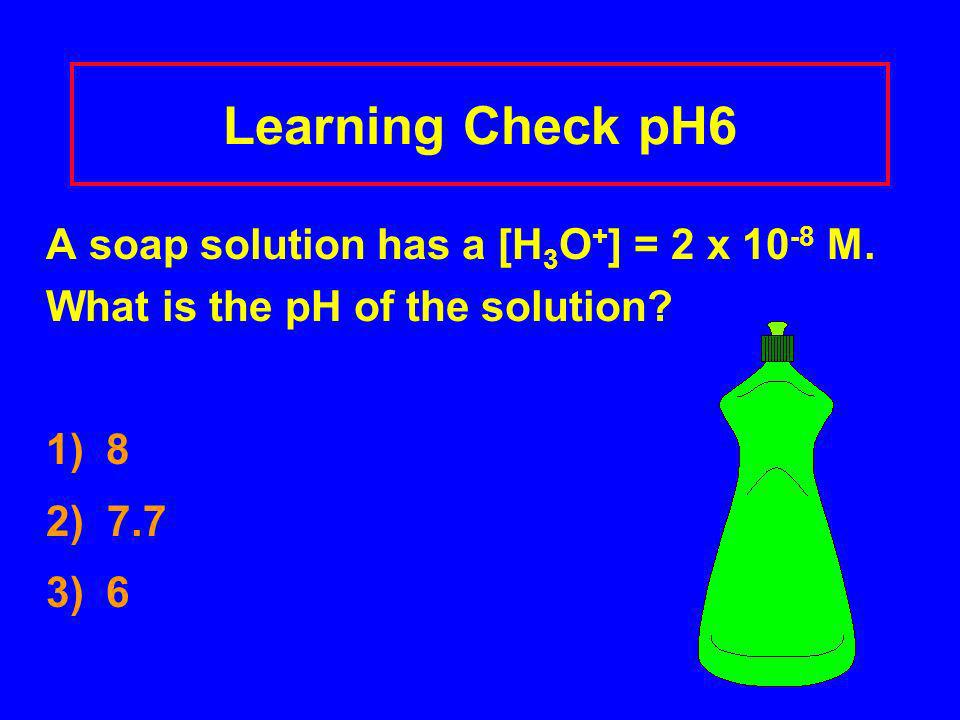 Learning Check pH6 A soap solution has a [H 3 O + ] = 2 x 10 -8 M.