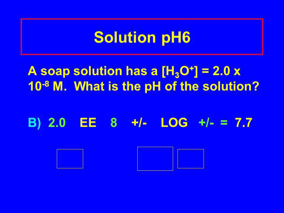 Solution pH6 A soap solution has a [H 3 O + ] = 2.0 x 10 -8 M. What is the pH of the solution? B) 2.0 EE 8 +/- LOG +/- = 7.7