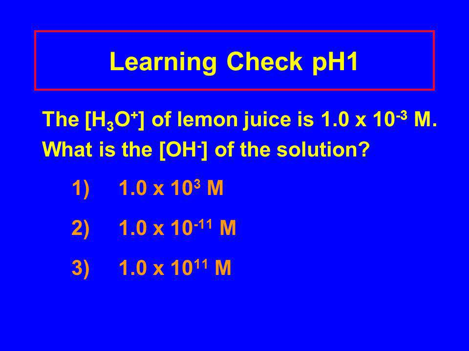Learning Check pH1 The [H 3 O + ] of lemon juice is 1.0 x 10 -3 M. What is the [OH - ] of the solution? 1) 1.0 x 10 3 M 2) 1.0 x 10 -11 M 3) 1.0 x 10