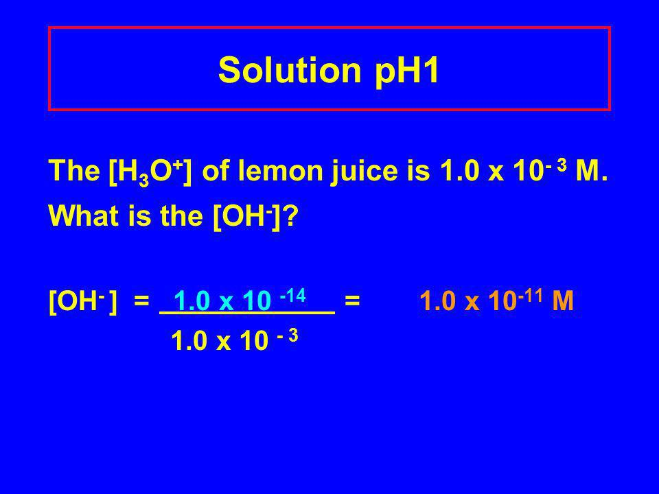 Solution pH1 The [H 3 O + ] of lemon juice is 1.0 x 10 - 3 M.