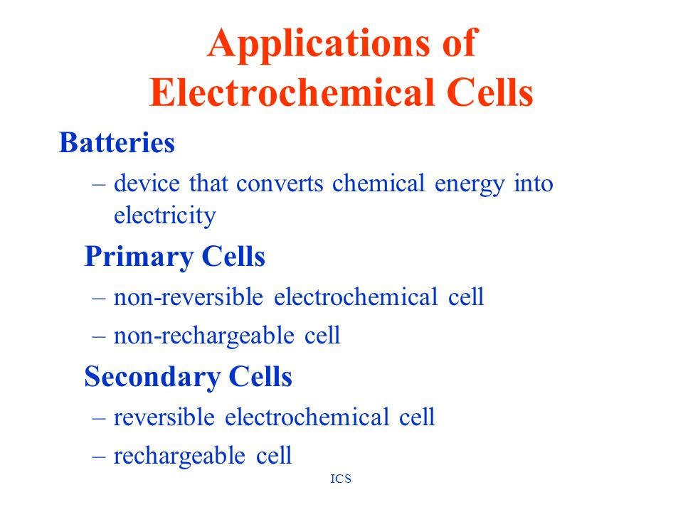 ICS Applications of Electrochemical Cells Batteries Primary Cells dry cell & alkaline cell 1.5 v/cell mercury cell 1.34 v/cell fuel cell 1.23v/cell Secondary Cells lead-acid (automobile battery) 2 v/cell NiCad 1.25 v/cell