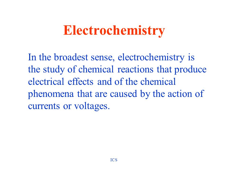 ICS Electrochemistry In the broadest sense, electrochemistry is the study of chemical reactions that produce electrical effects and of the chemical ph