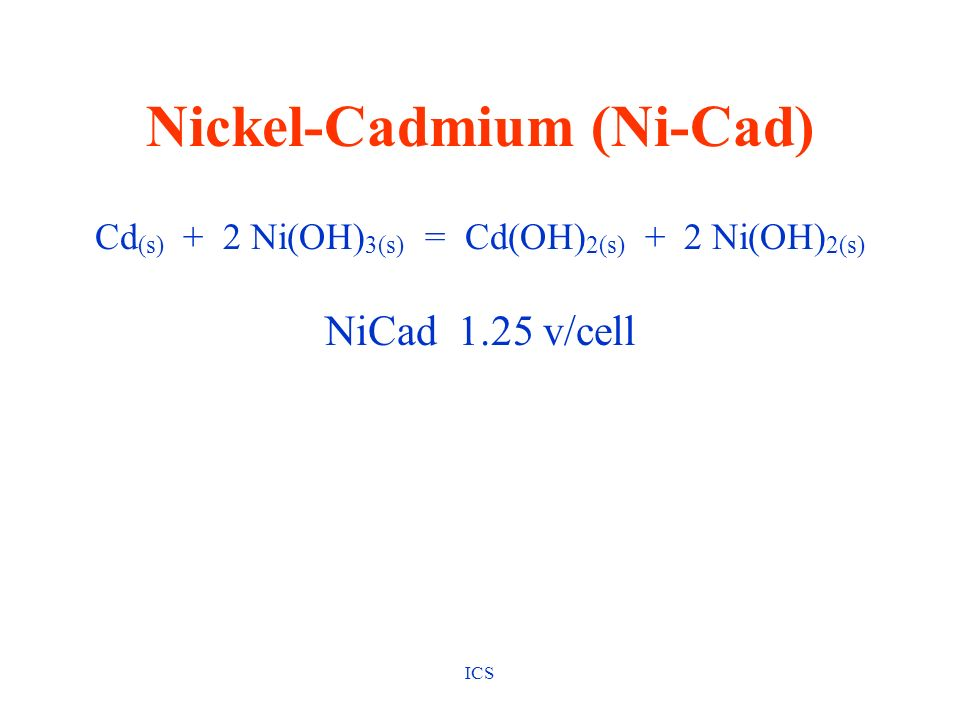 ICS Nickel-Cadmium (Ni-Cad) Cd (s) + 2 Ni(OH) 3(s) = Cd(OH) 2(s) + 2 Ni(OH) 2(s) NiCad 1.25 v/cell