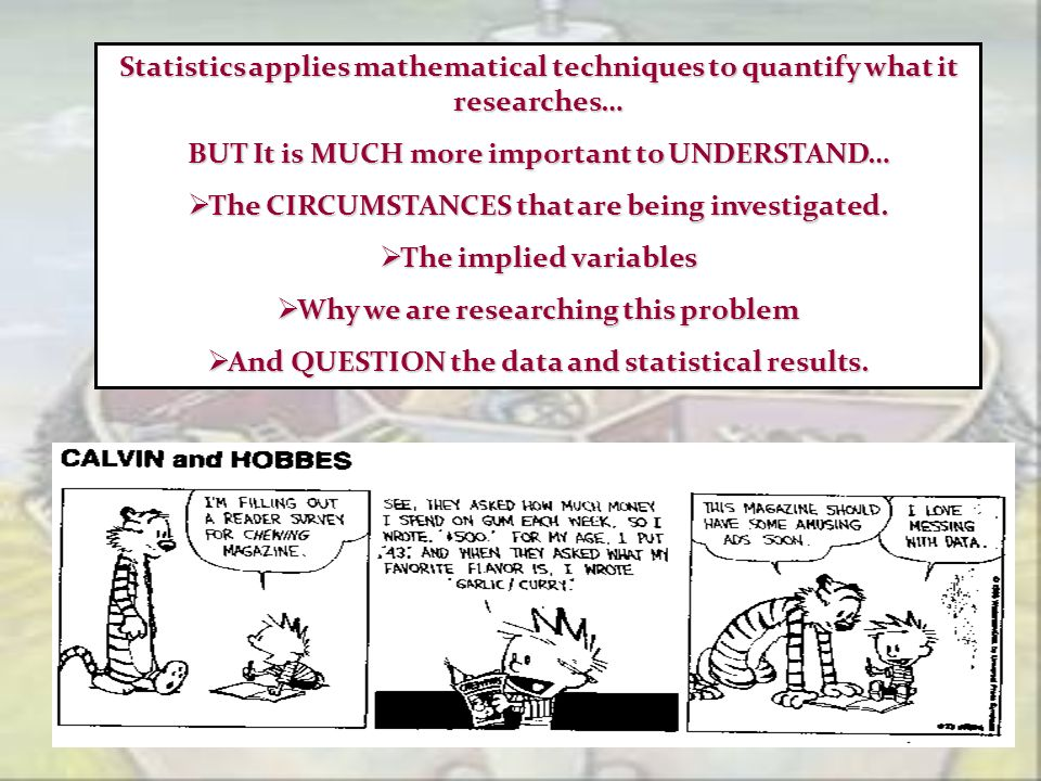 Statistics applies mathematical techniques to quantify what it researches… BUT It is MUCH more important to UNDERSTAND… The CIRCUMSTANCES that are bei
