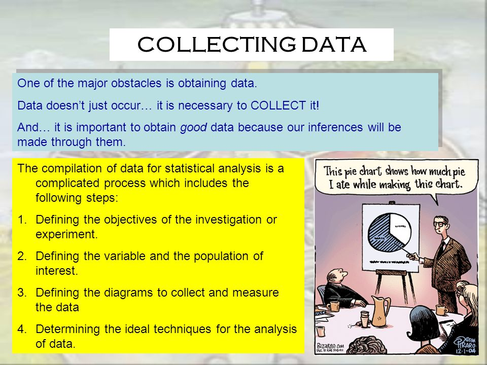 COLLECTING DATA One of the major obstacles is obtaining data. Data doesnt just occur… it is necessary to COLLECT it! And… it is important to obtain go