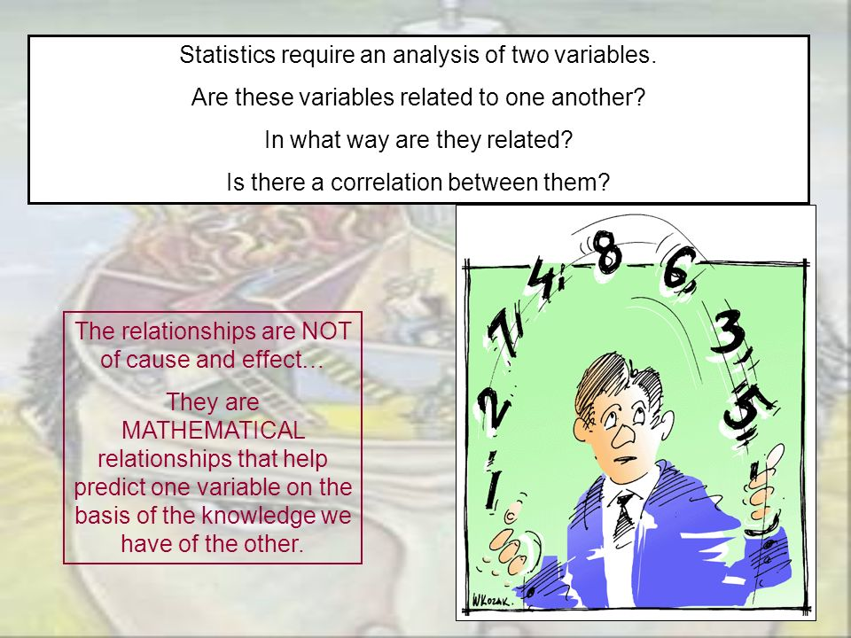 Statistics require an analysis of two variables. Are these variables related to one another? In what way are they related? Is there a correlation betw
