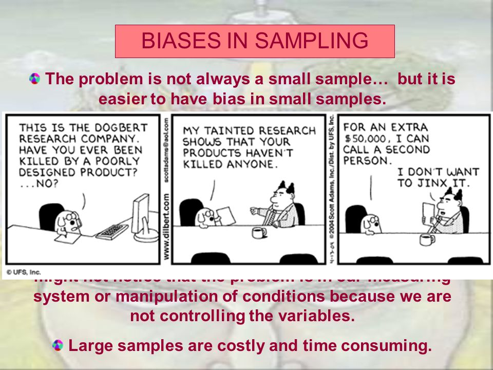 BIASES IN SAMPLING The problem is not always a small sample… but it is easier to have bias in small samples. -In general, the larger the sample, the l