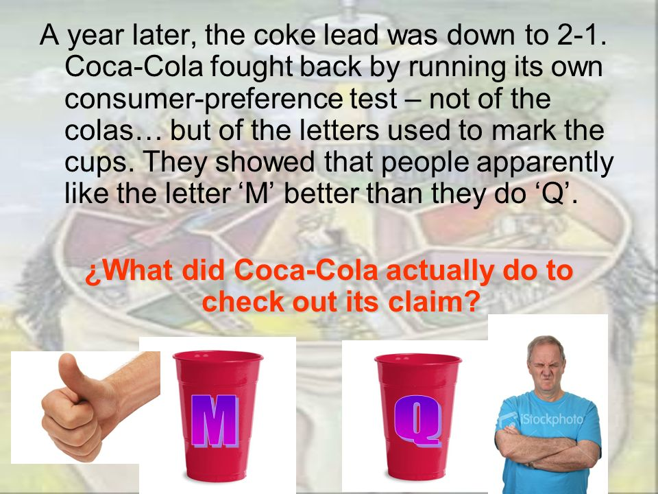 A year later, the coke lead was down to 2-1. Coca-Cola fought back by running its own consumer-preference test – not of the colas… but of the letters