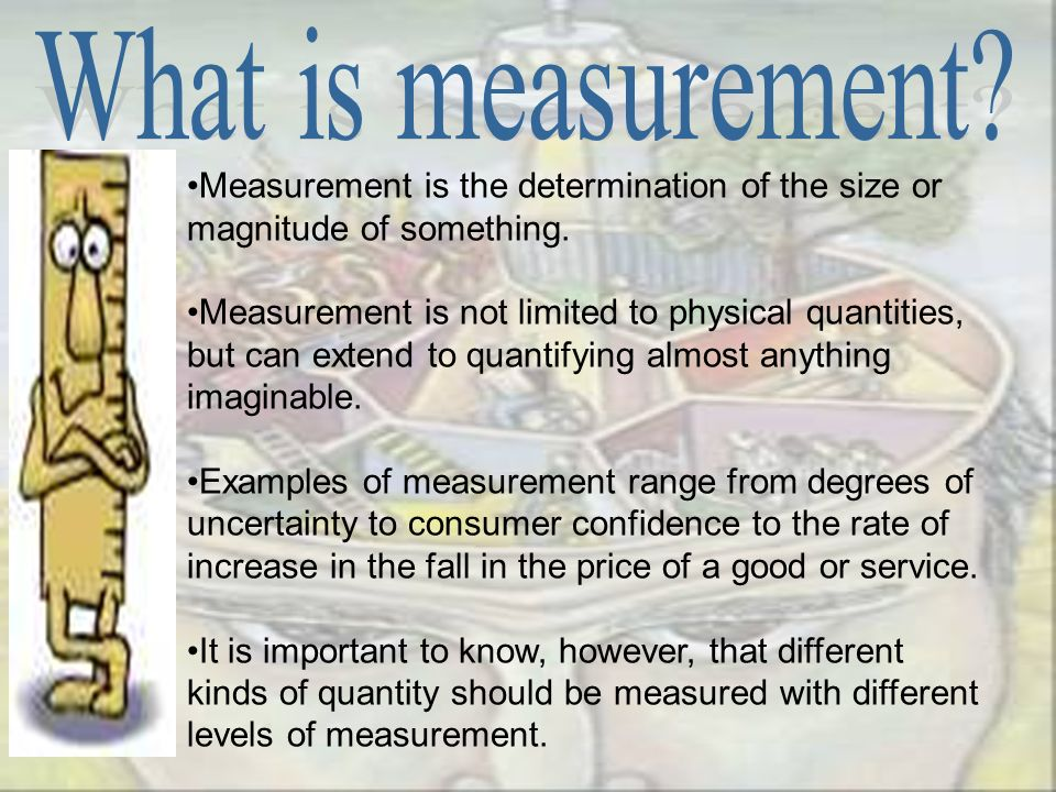 Measurement is the determination of the size or magnitude of something. Measurement is not limited to physical quantities, but can extend to quantifyi