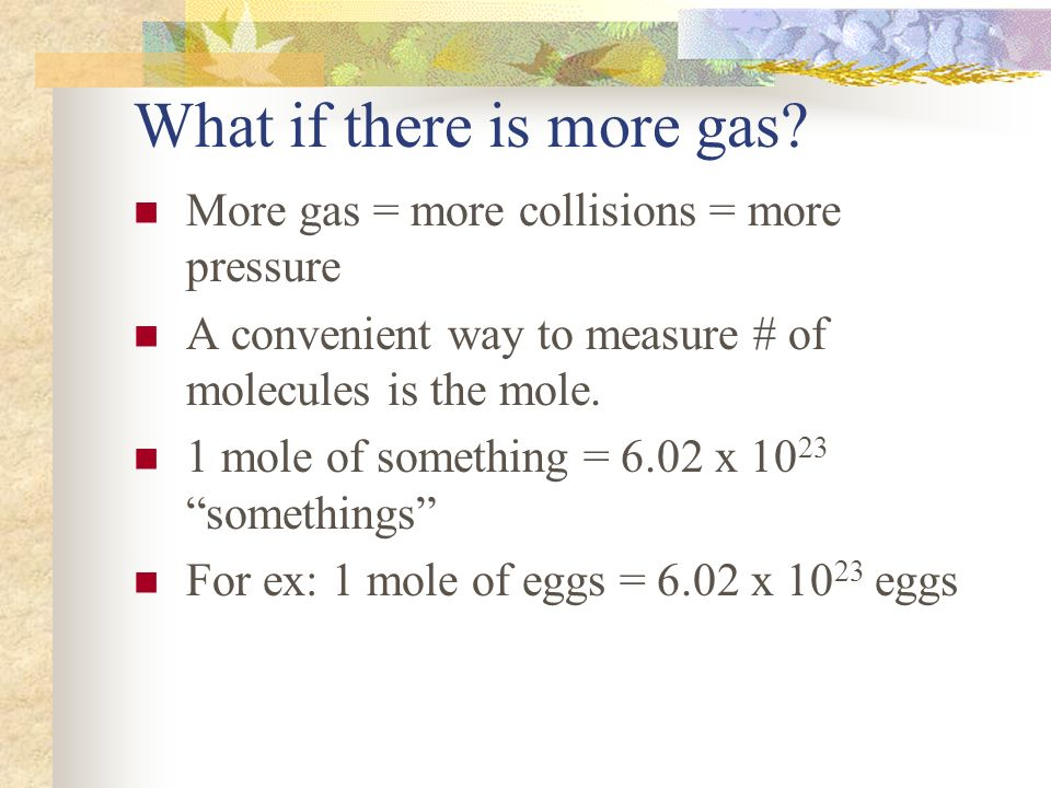 What if there is more gas? More gas = more collisions = more pressure A convenient way to measure # of molecules is the mole. 1 mole of something = 6.