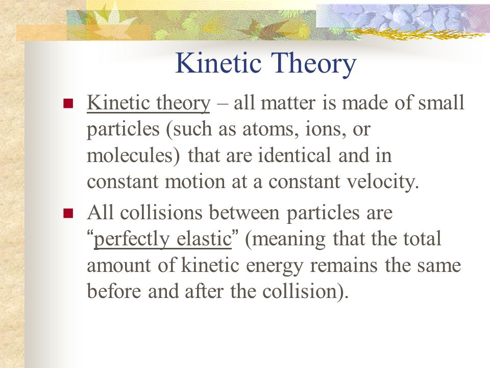 Kinetic Theory Kinetic theory – all matter is made of small particles (such as atoms, ions, or molecules) that are identical and in constant motion at