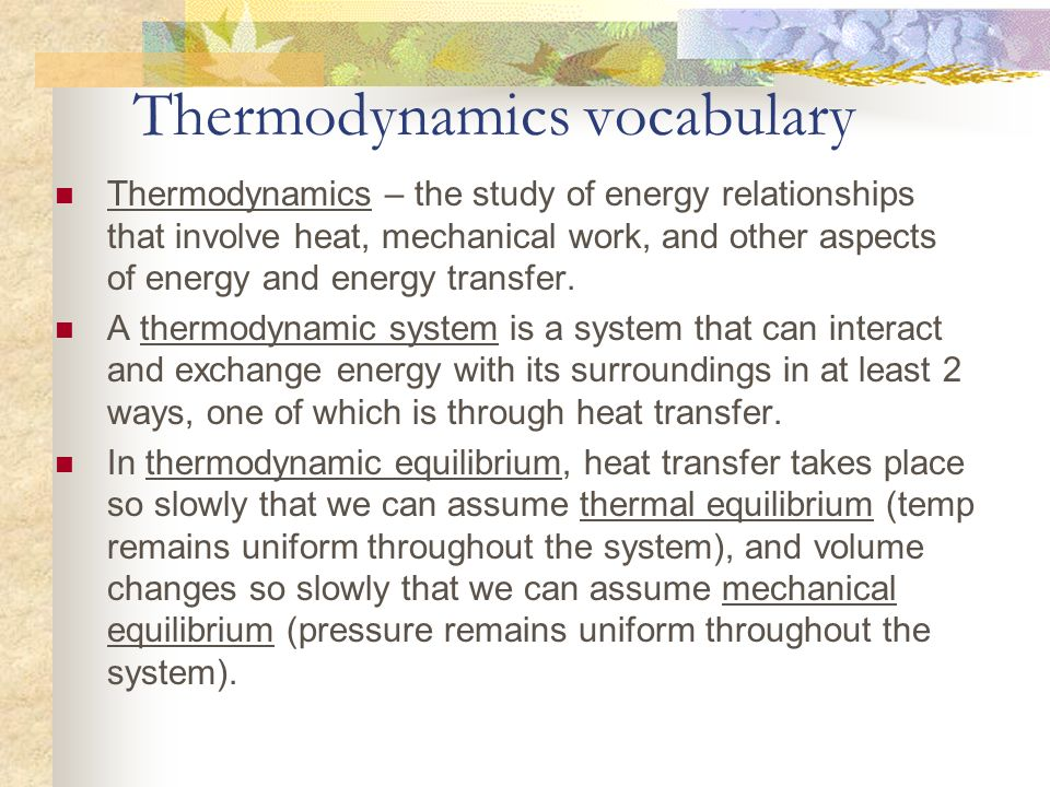 Thermodynamics vocabulary Thermodynamics – the study of energy relationships that involve heat, mechanical work, and other aspects of energy and energ