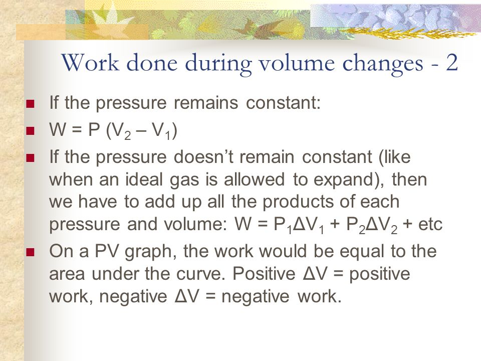 Work done during volume changes - 2 If the pressure remains constant: W = P (V 2 – V 1 ) If the pressure doesnt remain constant (like when an ideal ga