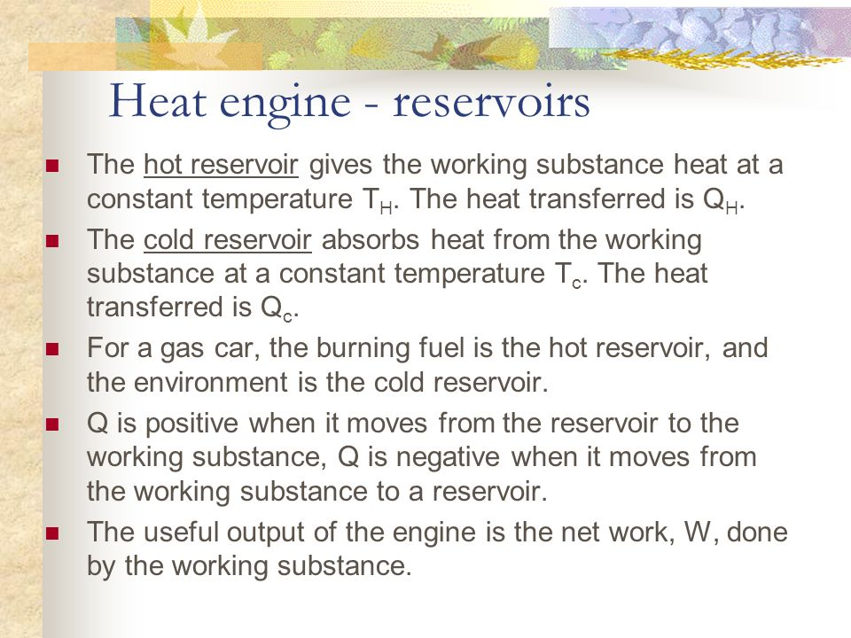 Heat engine - reservoirs The hot reservoir gives the working substance heat at a constant temperature T H. The heat transferred is Q H. The cold reser