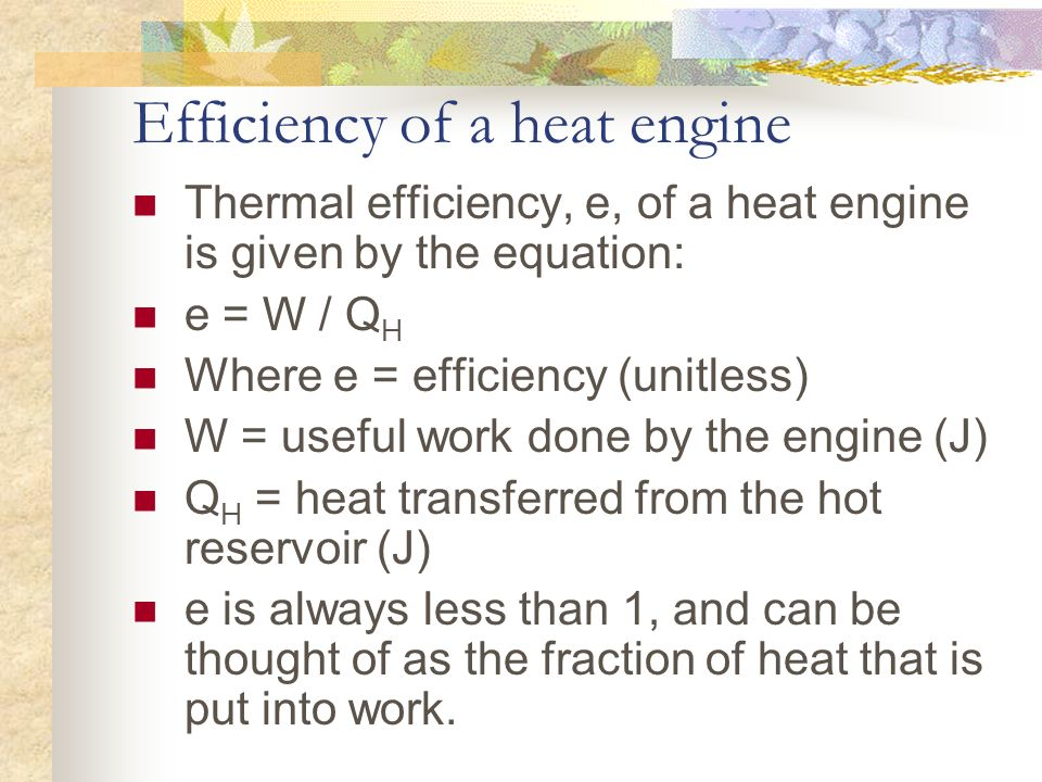 Efficiency of a heat engine Thermal efficiency, e, of a heat engine is given by the equation: e = W / Q H Where e = efficiency (unitless) W = useful w