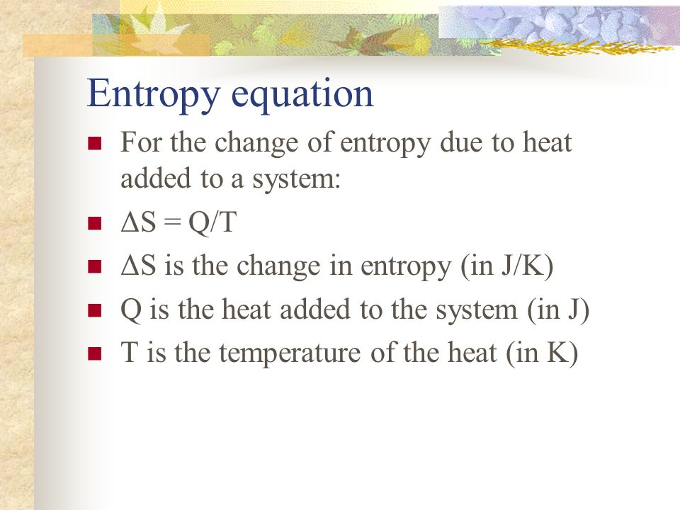 Entropy equation For the change of entropy due to heat added to a system: ΔS = Q/T ΔS is the change in entropy (in J/K) Q is the heat added to the sys