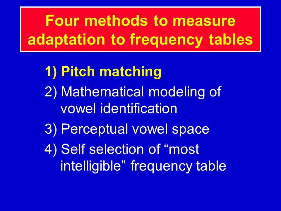 Four methods to measure adaptation to frequency tables 1) Pitch matching 2) Mathematical modeling of vowel identification 3) Perceptual vowel space 4)