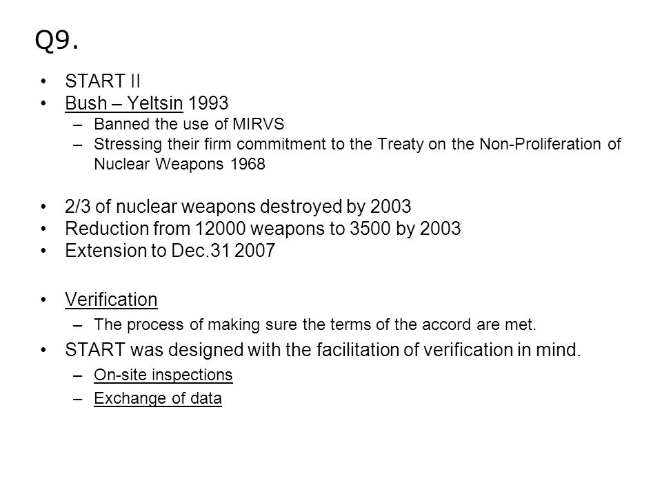 Q9. START II Bush – Yeltsin 1993 –Banned the use of MIRVS –Stressing their firm commitment to the Treaty on the Non-Proliferation of Nuclear Weapons 1