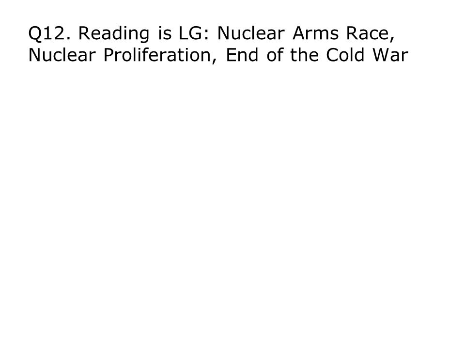 Q12. Reading is LG: Nuclear Arms Race, Nuclear Proliferation, End of the Cold War