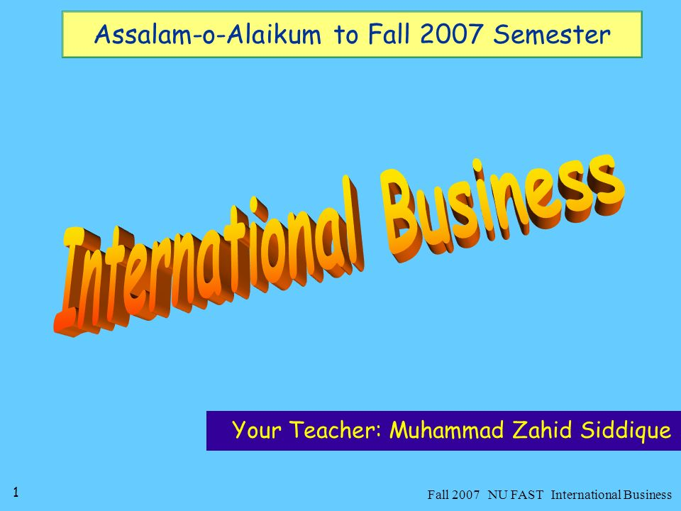 1 Fall 2007 NU FAST International Business Assalam-o-Alaikum to Fall 2007 Semester Your Teacher: Muhammad Zahid Siddique