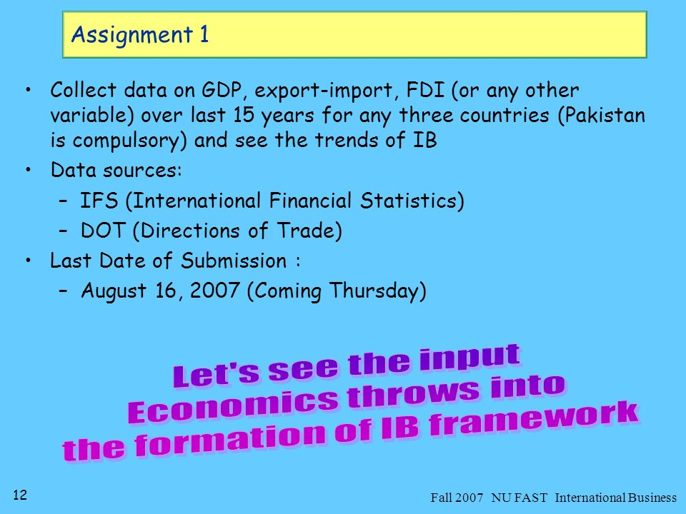 12 Fall 2007 NU FAST International Business Collect data on GDP, export-import, FDI (or any other variable) over last 15 years for any three countries (Pakistan is compulsory) and see the trends of IB Data sources: –IFS (International Financial Statistics) –DOT (Directions of Trade) Last Date of Submission : –August 16, 2007 (Coming Thursday) Assignment 1