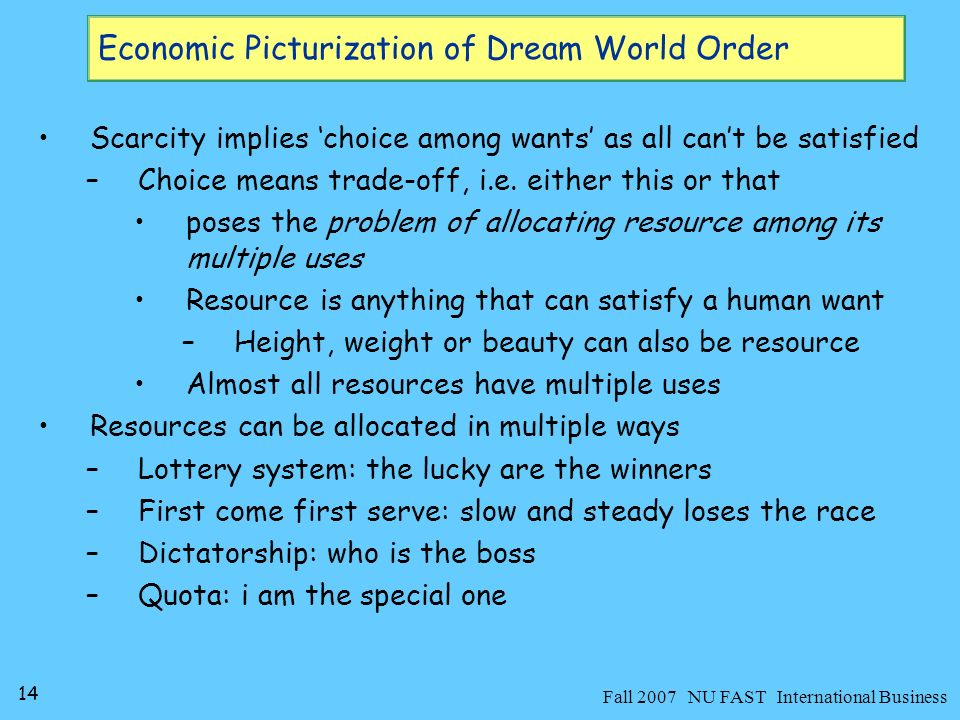 14 Fall 2007 NU FAST International Business Scarcity implies choice among wants as all cant be satisfied –Choice means trade-off, i.e.