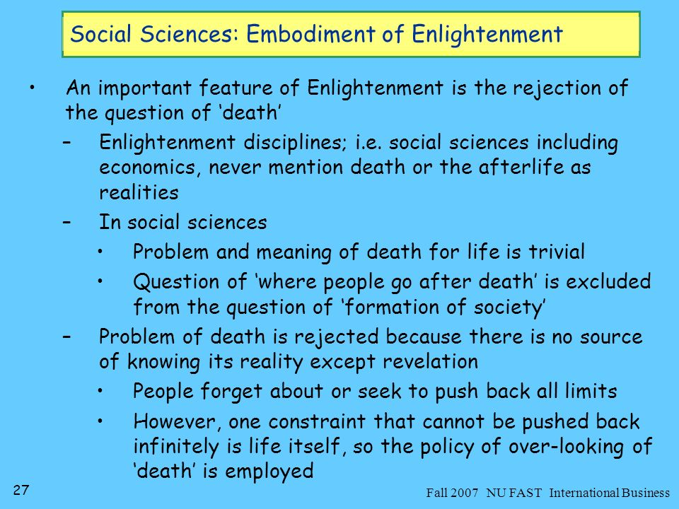 27 Fall 2007 NU FAST International Business Social Sciences: Embodiment of Enlightenment An important feature of Enlightenment is the rejection of the question of death –Enlightenment disciplines; i.e.