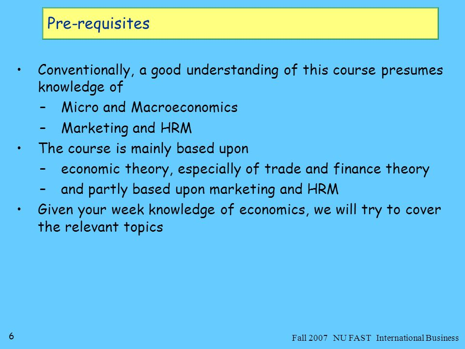 6 Fall 2007 NU FAST International Business Pre-requisites Conventionally, a good understanding of this course presumes knowledge of –Micro and Macroeconomics –Marketing and HRM The course is mainly based upon –economic theory, especially of trade and finance theory –and partly based upon marketing and HRM Given your week knowledge of economics, we will try to cover the relevant topics