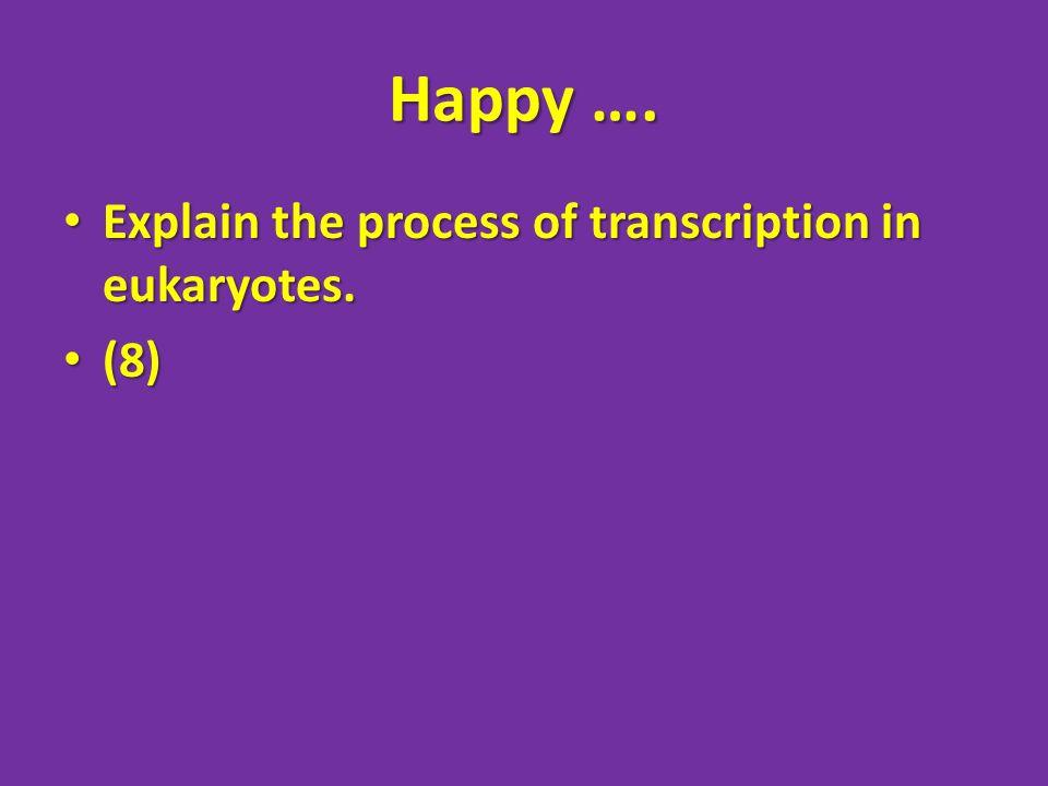 Happy …. Explain the process of transcription in eukaryotes. Explain the process of transcription in eukaryotes. (8) (8)