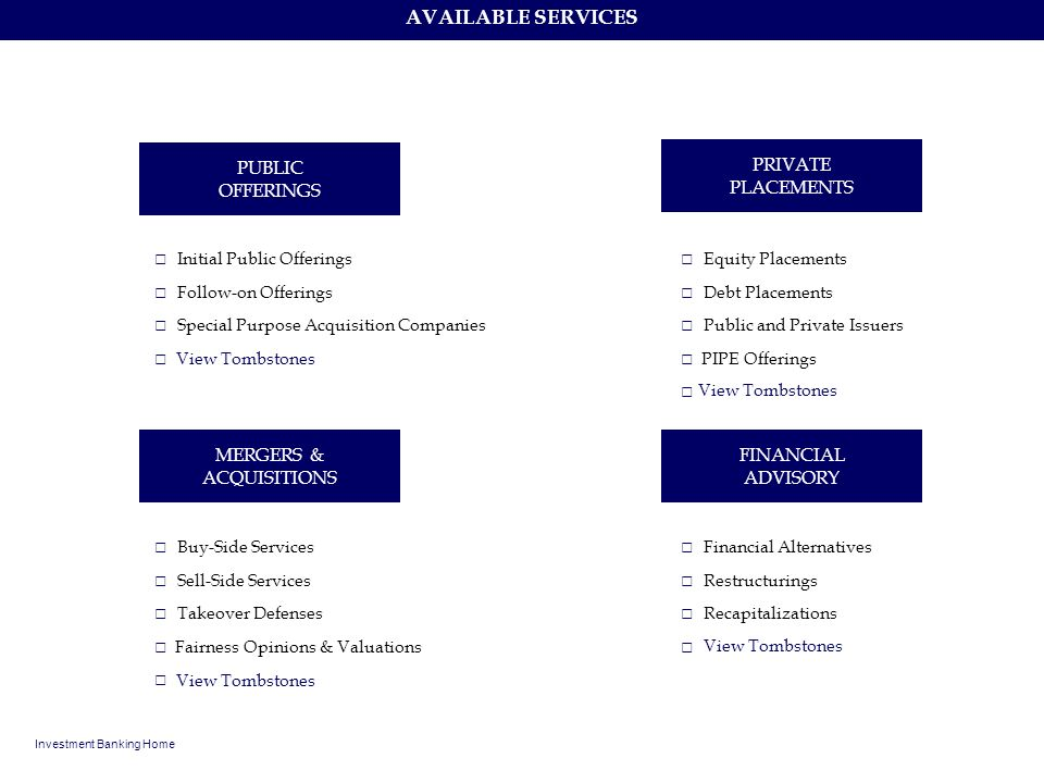 AVAILABLE SERVICES Investment Banking Home PUBLIC OFFERINGS PRIVATE PLACEMENTS MERGERS & ACQUISITIONS FINANCIAL ADVISORY Initial Public Offerings Foll