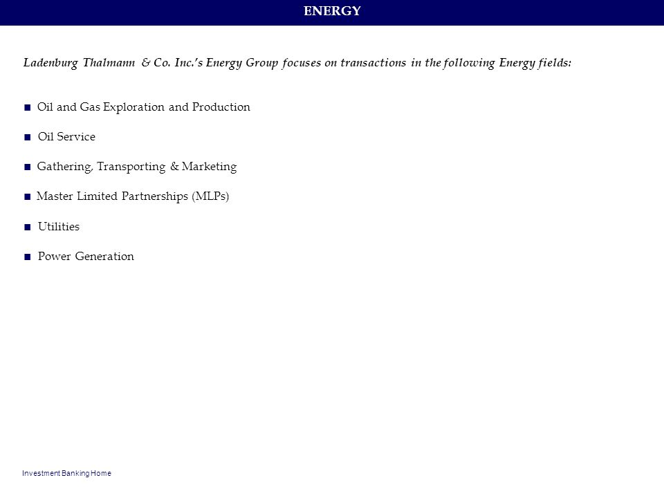 ENERGY Investment Banking Home Ladenburg Thalmann & Co. Inc.s Energy Group focuses on transactions in the following Energy fields: Oil and Gas Explora