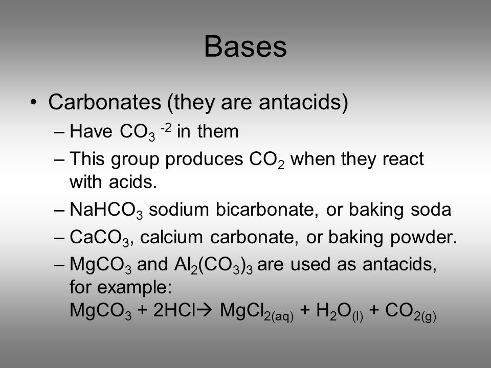 Bases Carbonates (they are antacids) –Have CO 3 -2 in them –This group produces CO 2 when they react with acids. –NaHCO 3 sodium bicarbonate, or bakin