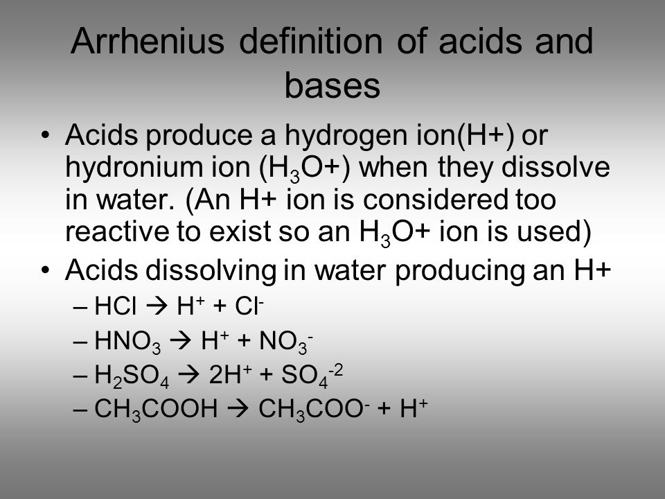 Arrhenius definition of acids and bases Acids produce a hydrogen ion(H+) or hydronium ion (H 3 O+) when they dissolve in water. (An H+ ion is consider